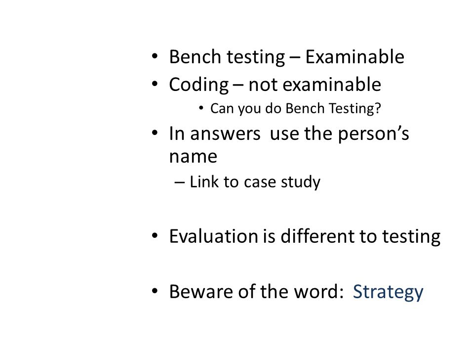 Bench testing – Examinable Coding – not examinable Can you do Bench Testing? In answers use the persons name – Link to case study Evaluation is differ