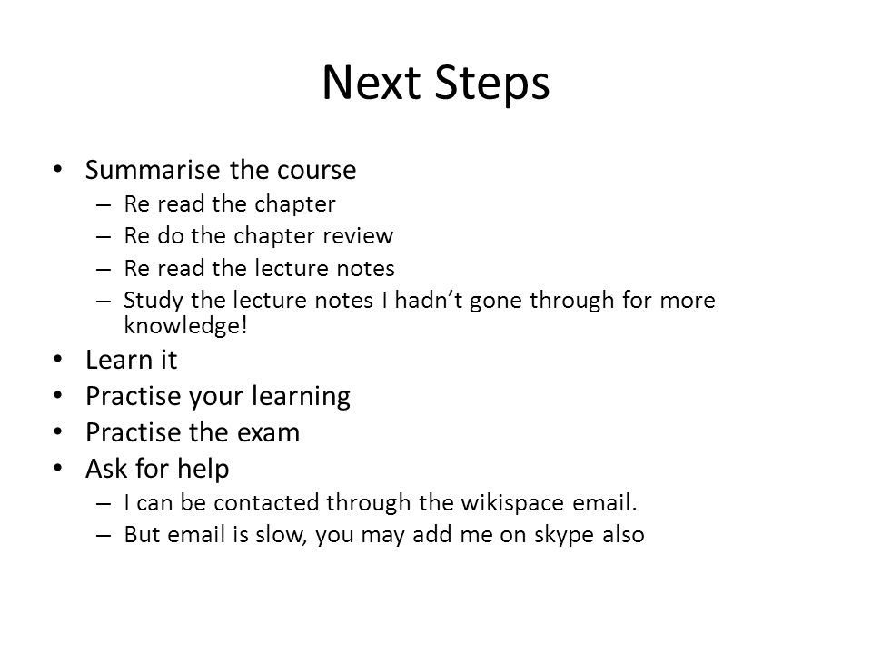 Next Steps Summarise the course – Re read the chapter – Re do the chapter review – Re read the lecture notes – Study the lecture notes I hadnt gone through for more knowledge.