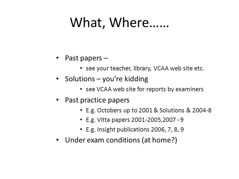 What, Where…… Past papers – see your teacher, library, VCAA web site etc.