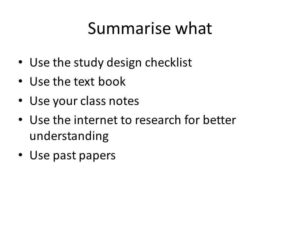 Summarise what Use the study design checklist Use the text book Use your class notes Use the internet to research for better understanding Use past pa