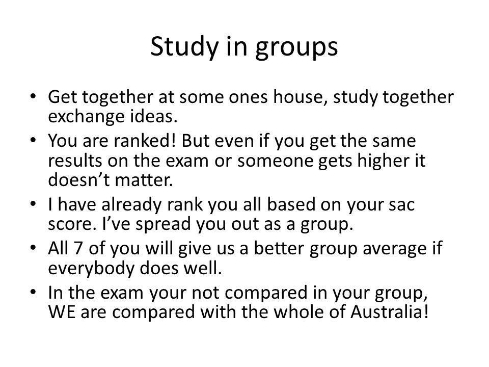 Study in groups Get together at some ones house, study together exchange ideas. You are ranked! But even if you get the same results on the exam or so