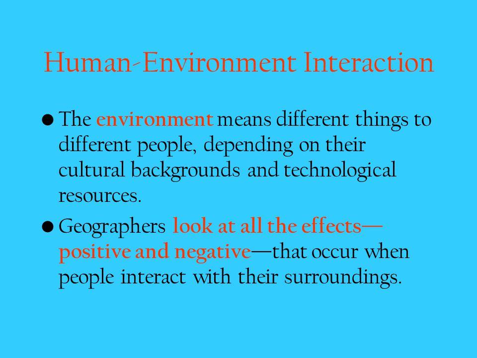 Human-Environment Interaction Humans – Adapt to the environment – Modify the environment – Depend on the environment