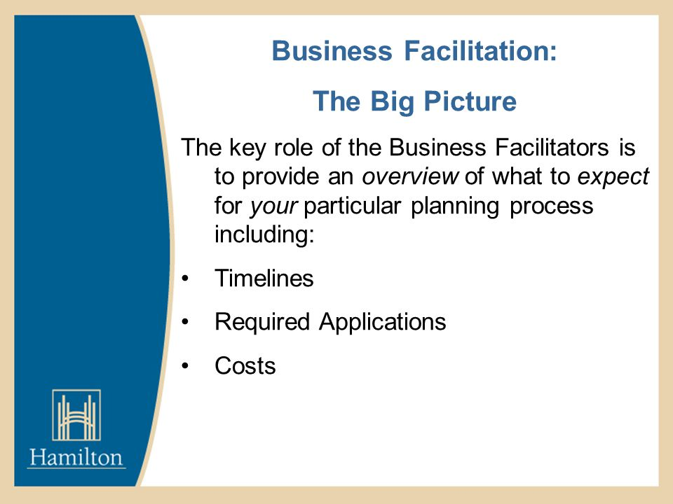 Business Facilitation: The Big Picture The key role of the Business Facilitators is to provide an overview of what to expect for your particular planning process including: Timelines Required Applications Costs