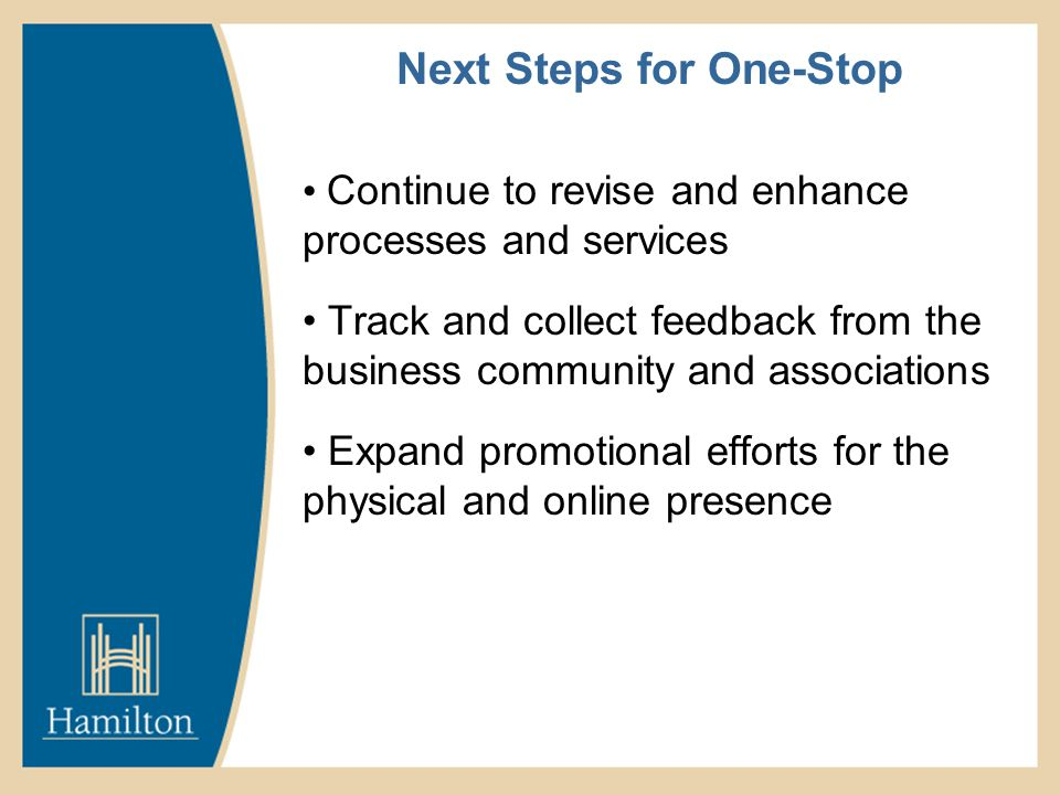 Next Steps for One-Stop Continue to revise and enhance processes and services Track and collect feedback from the business community and associations Expand promotional efforts for the physical and online presence