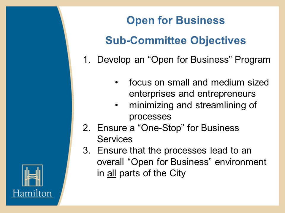Open for Business Sub-Committee Objectives 1.Develop an Open for Business Program focus on small and medium sized enterprises and entrepreneurs minimizing and streamlining of processes 2.Ensure a One-Stop for Business Services 3.Ensure that the processes lead to an overall Open for Business environment in all parts of the City