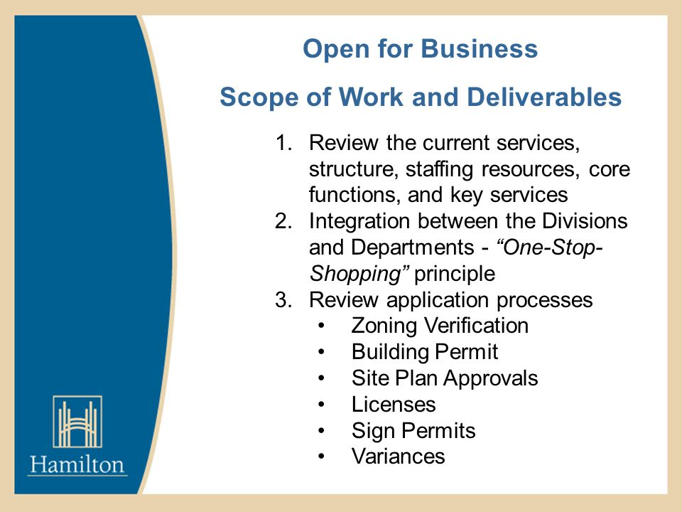 Open for Business Scope of Work and Deliverables 1.Review the current services, structure, staffing resources, core functions, and key services 2.Integration between the Divisions and Departments - One-Stop- Shopping principle 3.Review application processes Zoning Verification Building Permit Site Plan Approvals Licenses Sign Permits Variances