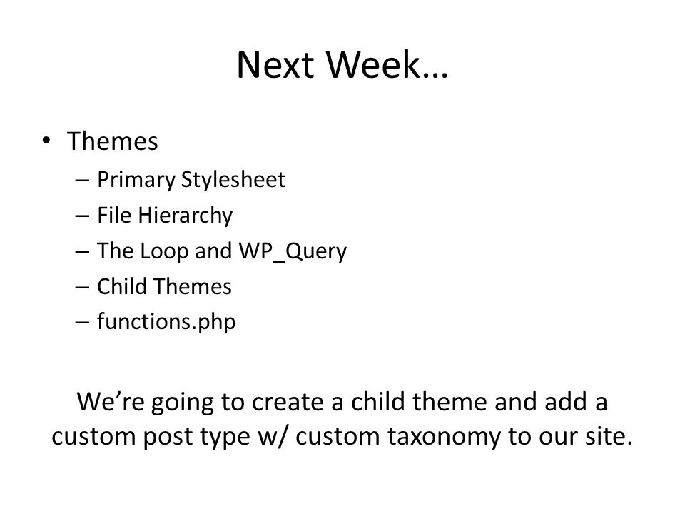 Next Week… Themes – Primary Stylesheet – File Hierarchy – The Loop and WP_Query – Child Themes – functions.php Were going to create a child theme and add a custom post type w/ custom taxonomy to our site.