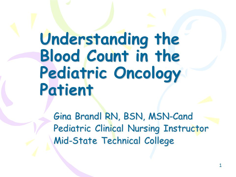 1 Understanding the Blood Count in the Pediatric Oncology Patient Gina Brandl RN, BSN, MSN-Cand Pediatric Clinical Nursing Instructor Mid-State Technical College