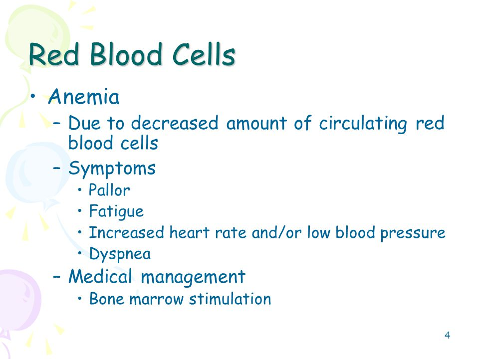 4 Red Blood Cells Anemia –Due to decreased amount of circulating red blood cells –Symptoms Pallor Fatigue Increased heart rate and/or low blood pressu