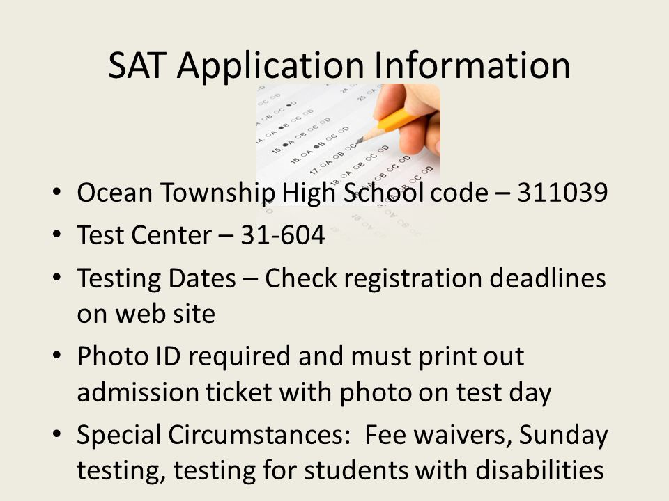 SAT Application Information Ocean Township High School code – 311039 Test Center – 31-604 Testing Dates – Check registration deadlines on web site Pho