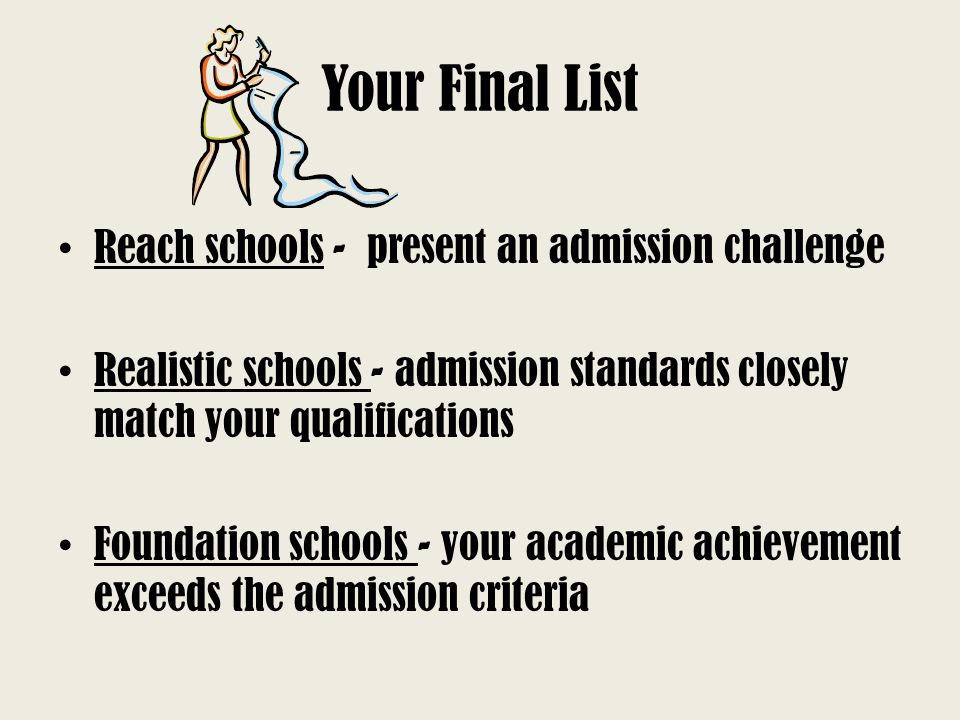 Your Final List Reach schools - present an admission challenge Realistic schools - admission standards closely match your qualifications Foundation sc