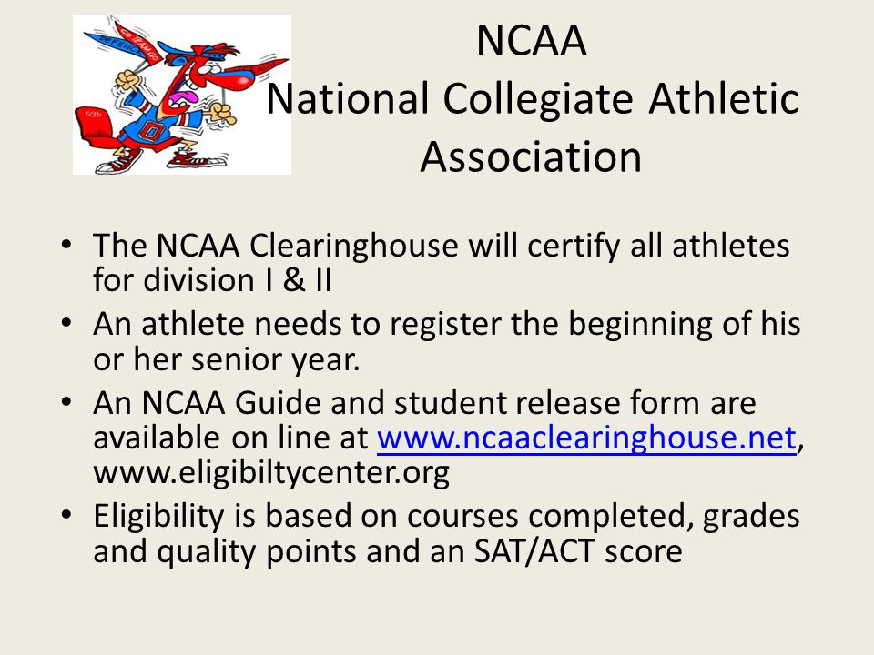 NCAA National Collegiate Athletic Association The NCAA Clearinghouse will certify all athletes for division I & II An athlete needs to register the be