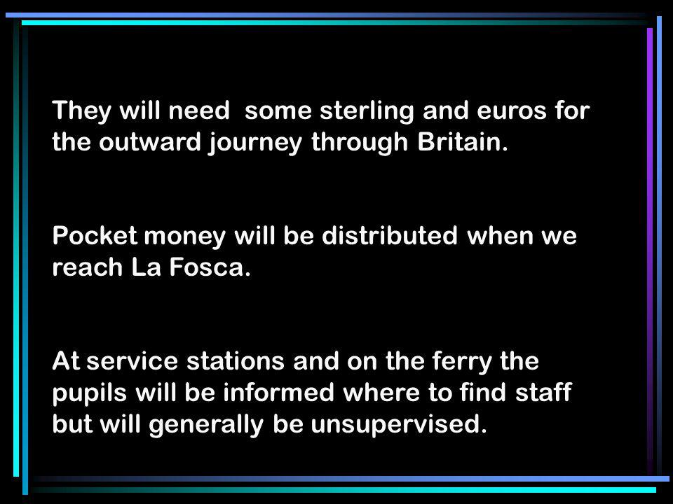 They will need some sterling and euros for the outward journey through Britain. Pocket money will be distributed when we reach La Fosca. At service st