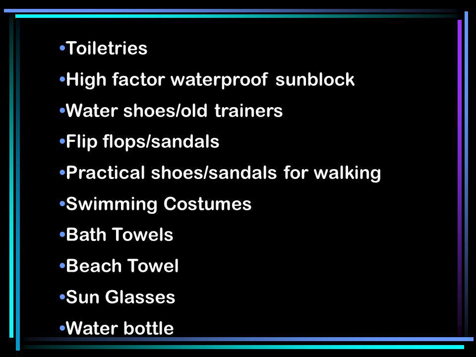 Toiletries High factor waterproof sunblock Water shoes/old trainers Flip flops/sandals Practical shoes/sandals for walking Swimming Costumes Bath Towe
