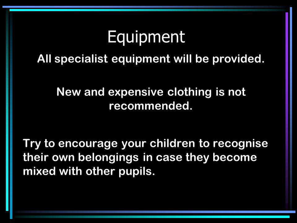 Equipment All specialist equipment will be provided. New and expensive clothing is not recommended. Try to encourage your children to recognise their
