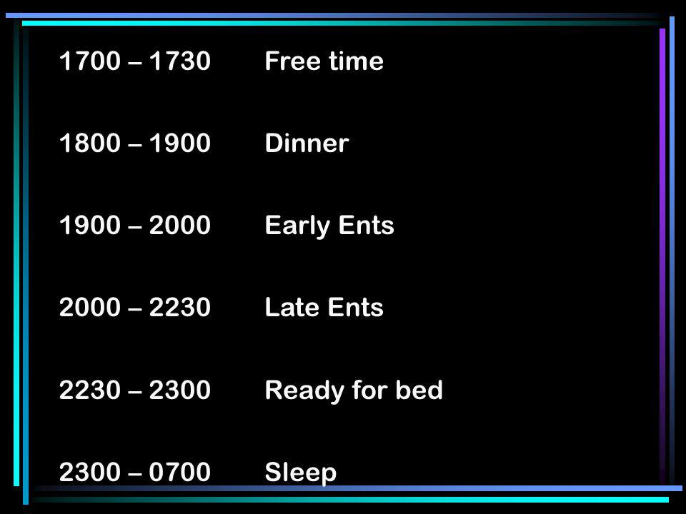 1700 – 1730Free time 1800 – 1900Dinner 1900 – 2000Early Ents 2000 – 2230 Late Ents 2230 – 2300Ready for bed 2300 – 0700 Sleep