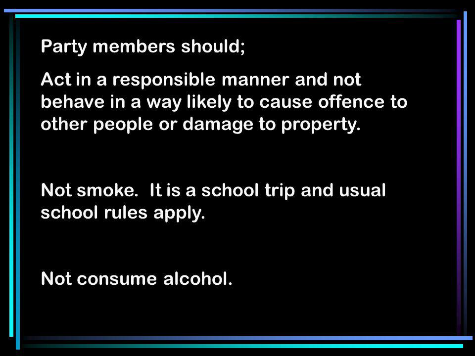 Party members should; Act in a responsible manner and not behave in a way likely to cause offence to other people or damage to property. Not smoke. It