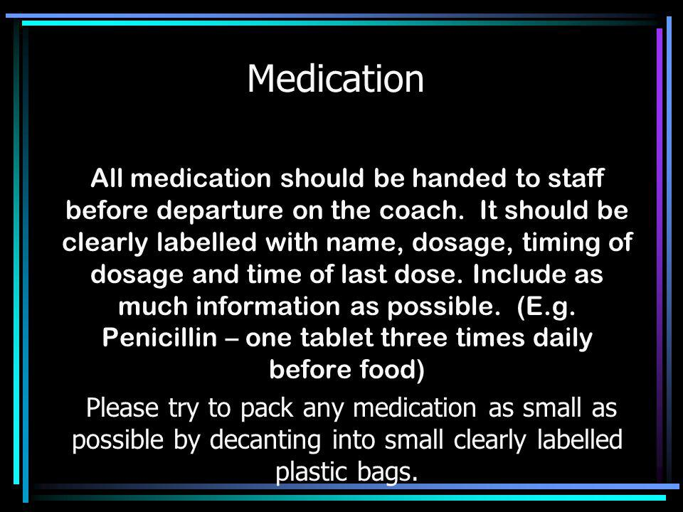 Medication All medication should be handed to staff before departure on the coach. It should be clearly labelled with name, dosage, timing of dosage a