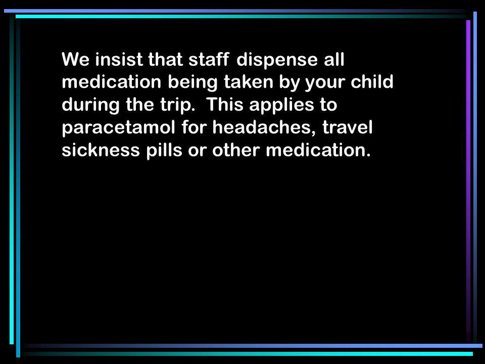 We insist that staff dispense all medication being taken by your child during the trip. This applies to paracetamol for headaches, travel sickness pil