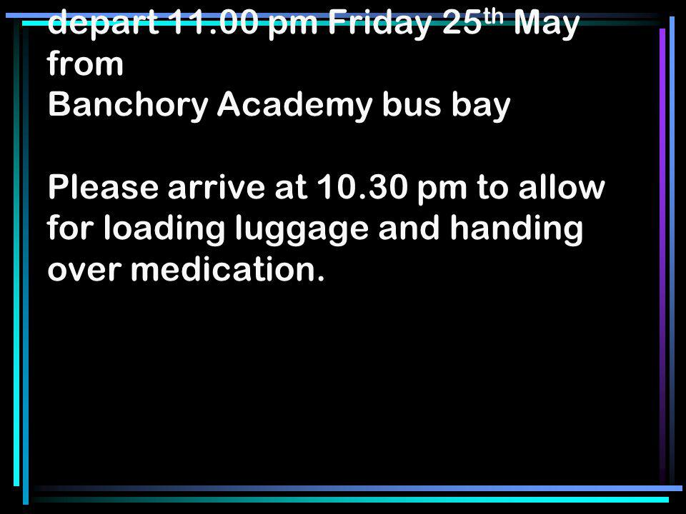 depart 11.00 pm Friday 25 th May from Banchory Academy bus bay Please arrive at 10.30 pm to allow for loading luggage and handing over medication.