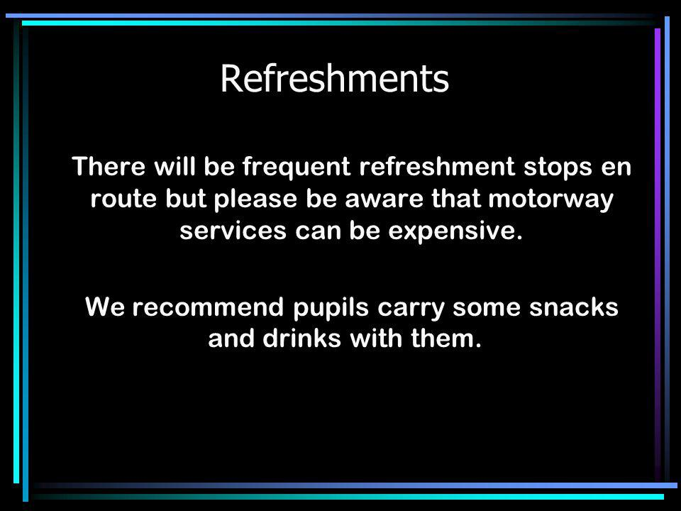 Refreshments There will be frequent refreshment stops en route but please be aware that motorway services can be expensive. We recommend pupils carry