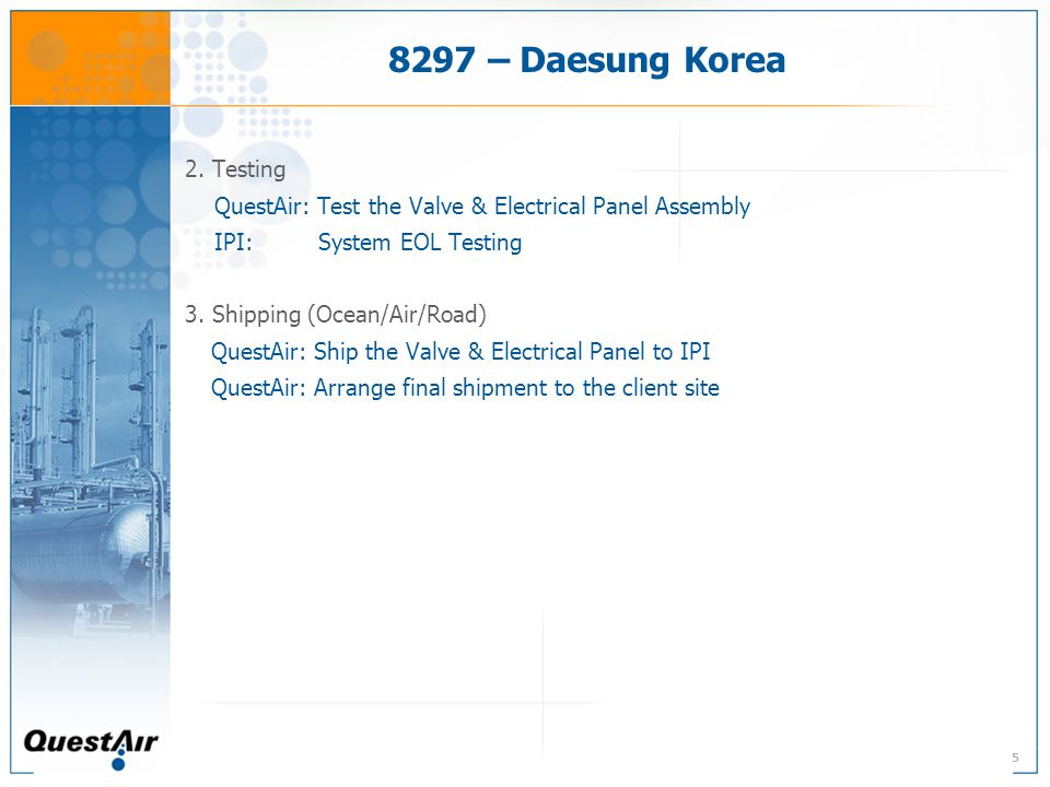5 8297 – Daesung Korea 2. Testing QuestAir: Test the Valve & Electrical Panel Assembly IPI: System EOL Testing 3. Shipping (Ocean/Air/Road) QuestAir: