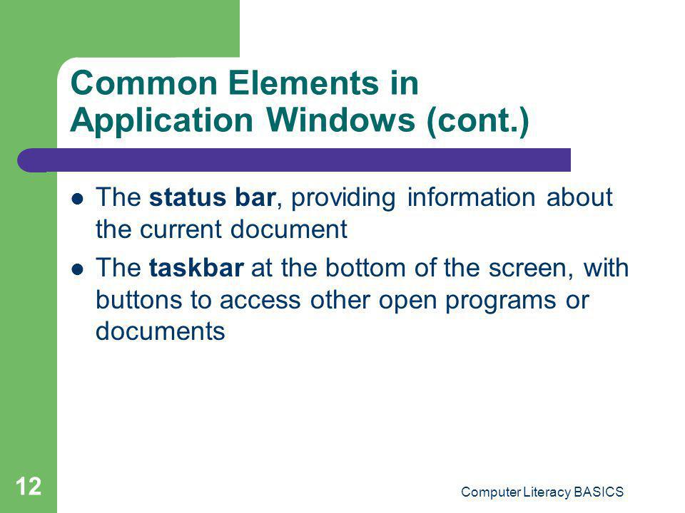 Computer Literacy BASICS 12 Common Elements in Application Windows (cont.) The status bar, providing information about the current document The taskba