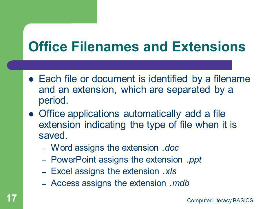 Computer Literacy BASICS 17 Office Filenames and Extensions Each file or document is identified by a filename and an extension, which are separated by