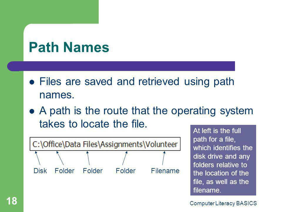 Computer Literacy BASICS 18 Path Names Files are saved and retrieved using path names. A path is the route that the operating system takes to locate t