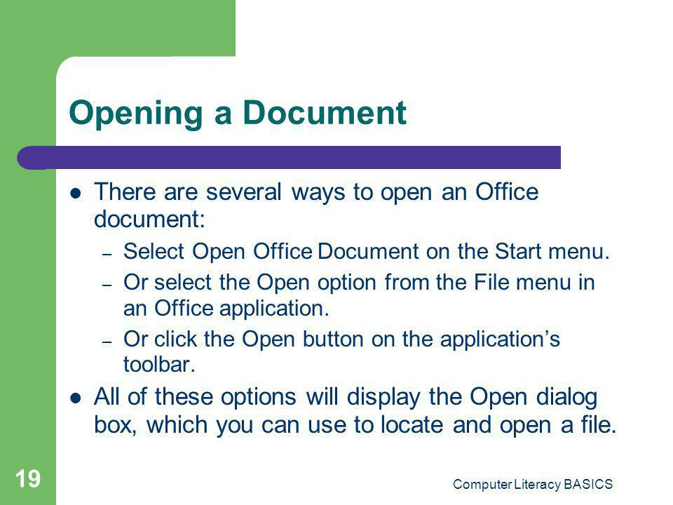 Computer Literacy BASICS 19 Opening a Document There are several ways to open an Office document: – Select Open Office Document on the Start menu. – O