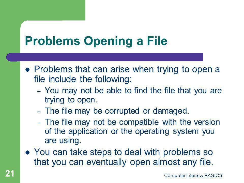 Computer Literacy BASICS 21 Problems Opening a File Problems that can arise when trying to open a file include the following: – You may not be able to