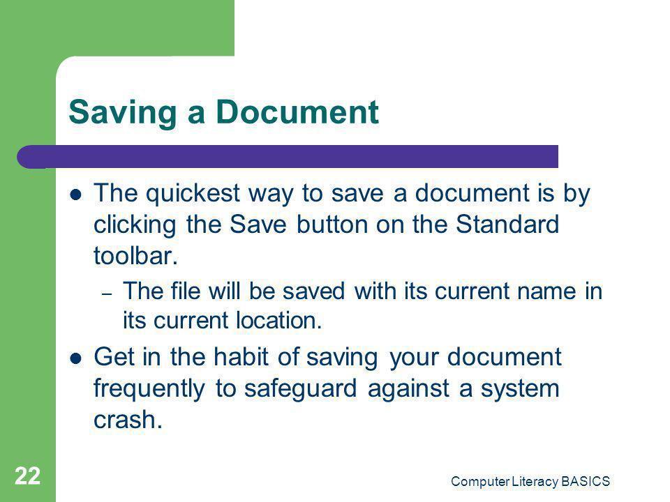 Computer Literacy BASICS 22 Saving a Document The quickest way to save a document is by clicking the Save button on the Standard toolbar. – The file w