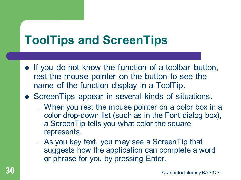 Computer Literacy BASICS 30 ToolTips and ScreenTips If you do not know the function of a toolbar button, rest the mouse pointer on the button to see t