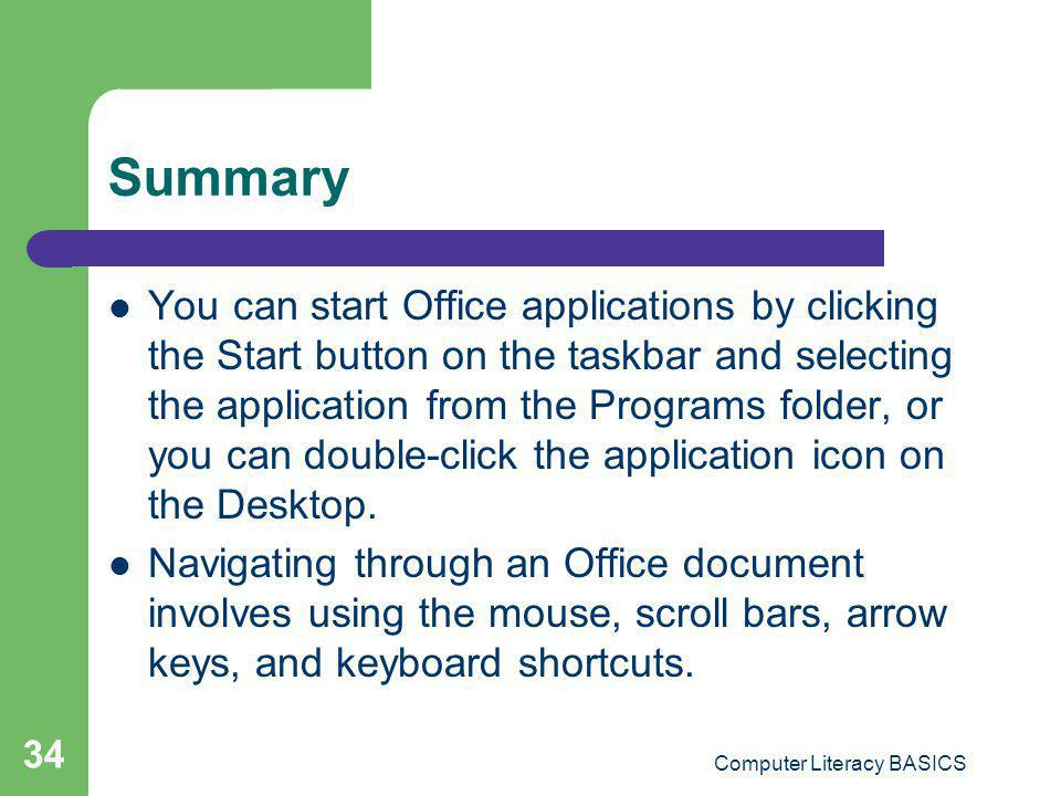 Computer Literacy BASICS 34 Summary You can start Office applications by clicking the Start button on the taskbar and selecting the application from t