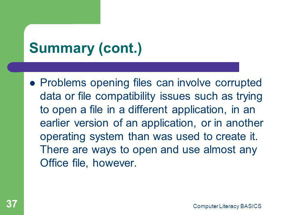 Computer Literacy BASICS 37 Summary (cont.) Problems opening files can involve corrupted data or file compatibility issues such as trying to open a fi