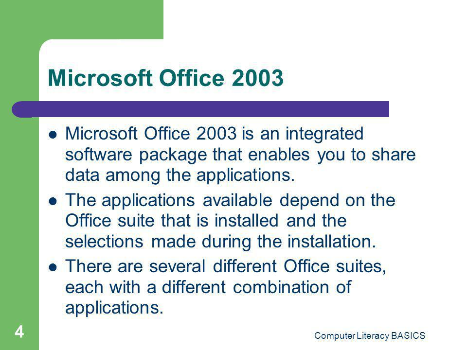 Computer Literacy BASICS 4 Microsoft Office 2003 Microsoft Office 2003 is an integrated software package that enables you to share data among the appl