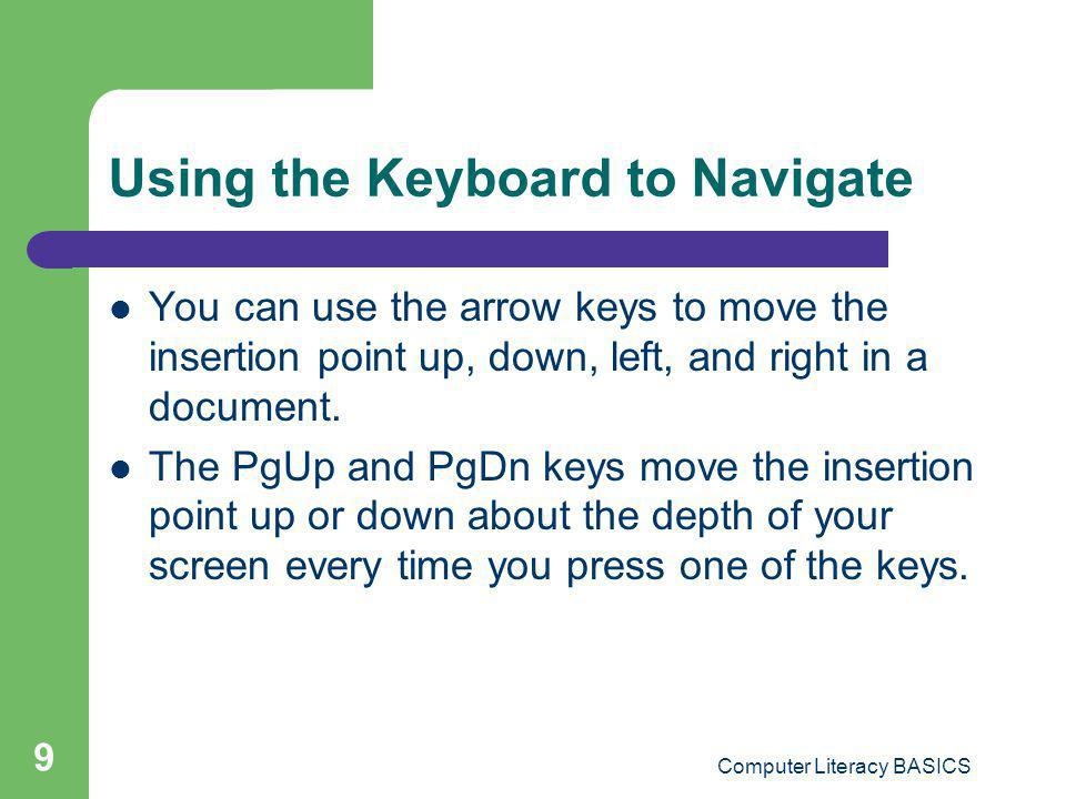 Computer Literacy BASICS 9 Using the Keyboard to Navigate You can use the arrow keys to move the insertion point up, down, left, and right in a docume