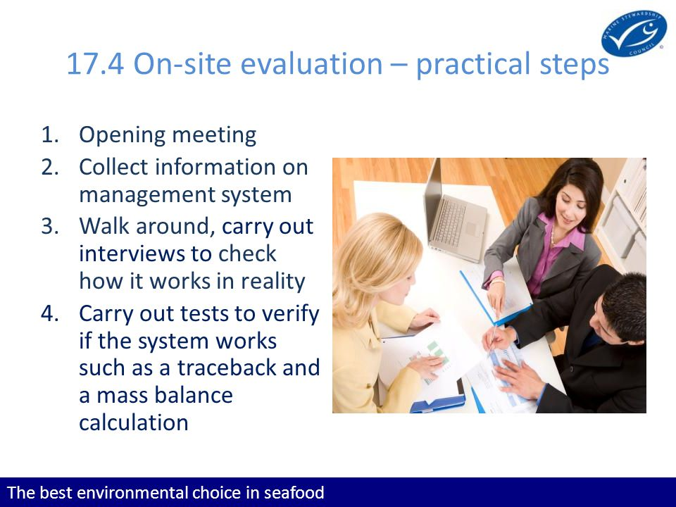 The best environmental choice in seafood 17.4 On-site evaluation – practical steps 1.Opening meeting 2.Collect information on management system 3.Walk