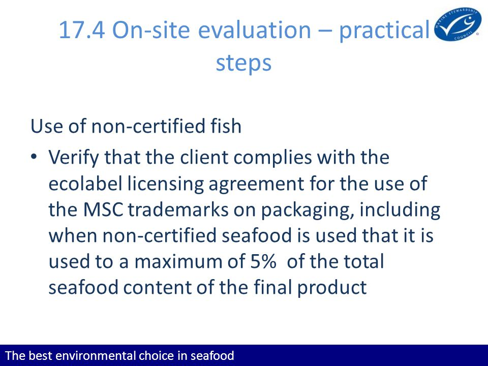 The best environmental choice in seafood 17.4 On-site evaluation – practical steps Use of non-certified fish Verify that the client complies with the