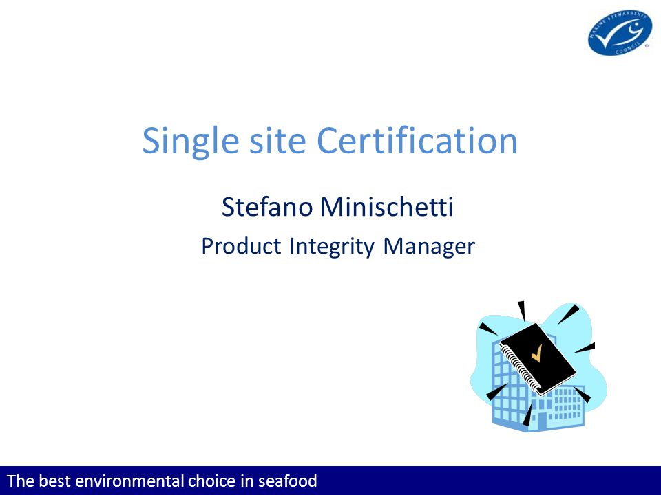 The best environmental choice in seafood Single site Certification Stefano Minischetti Product Integrity Manager