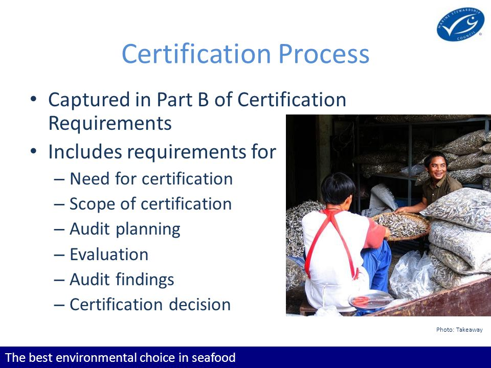 The best environmental choice in seafood Certification Process Captured in Part B of Certification Requirements Includes requirements for – Need for c
