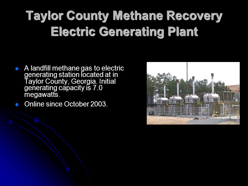Taylor County Methane Recovery Electric Generating Plant A landfill methane gas to electric generating station located at in Taylor County, Georgia. I