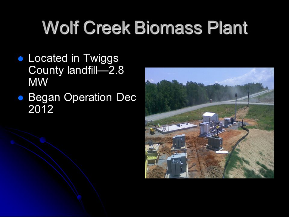 Wolf Creek Biomass Plant Located in Twiggs County landfill2.8 MW Began Operation Dec 2012