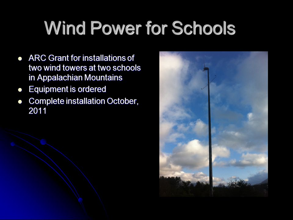 Wind Power for Schools ARC Grant for installations of two wind towers at two schools in Appalachian Mountains ARC Grant for installations of two wind towers at two schools in Appalachian Mountains Equipment is ordered Equipment is ordered Complete installation October, 2011 Complete installation October, 2011