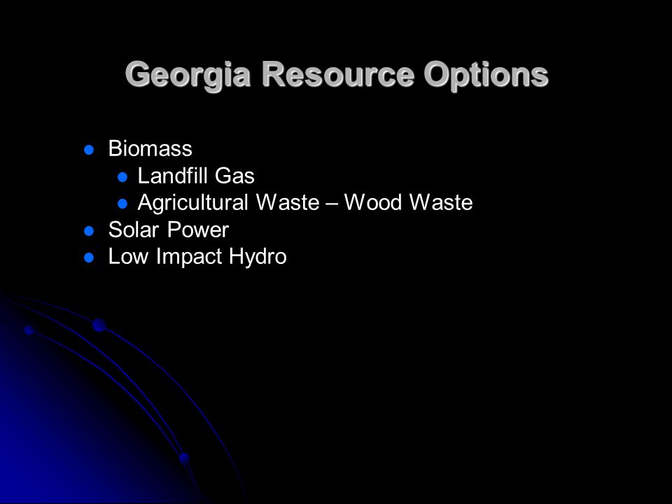 Georgia Resource Options Biomass Landfill Gas Agricultural Waste – Wood Waste Solar Power Low Impact Hydro