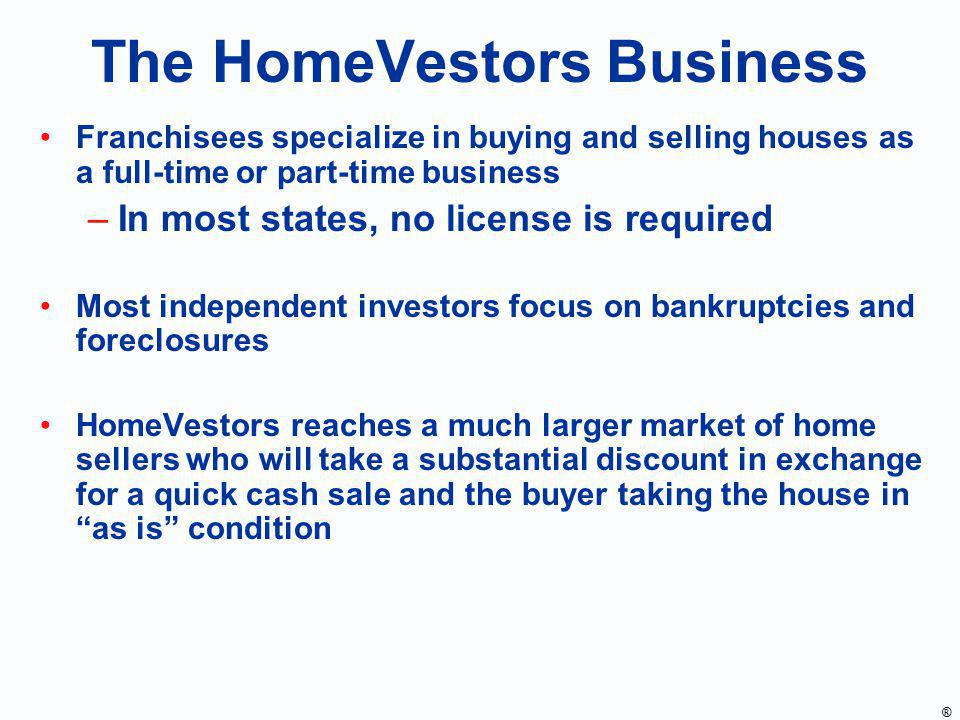The HomeVestors Business Franchisees specialize in buying and selling houses as a full-time or part-time business –In most states, no license is requi