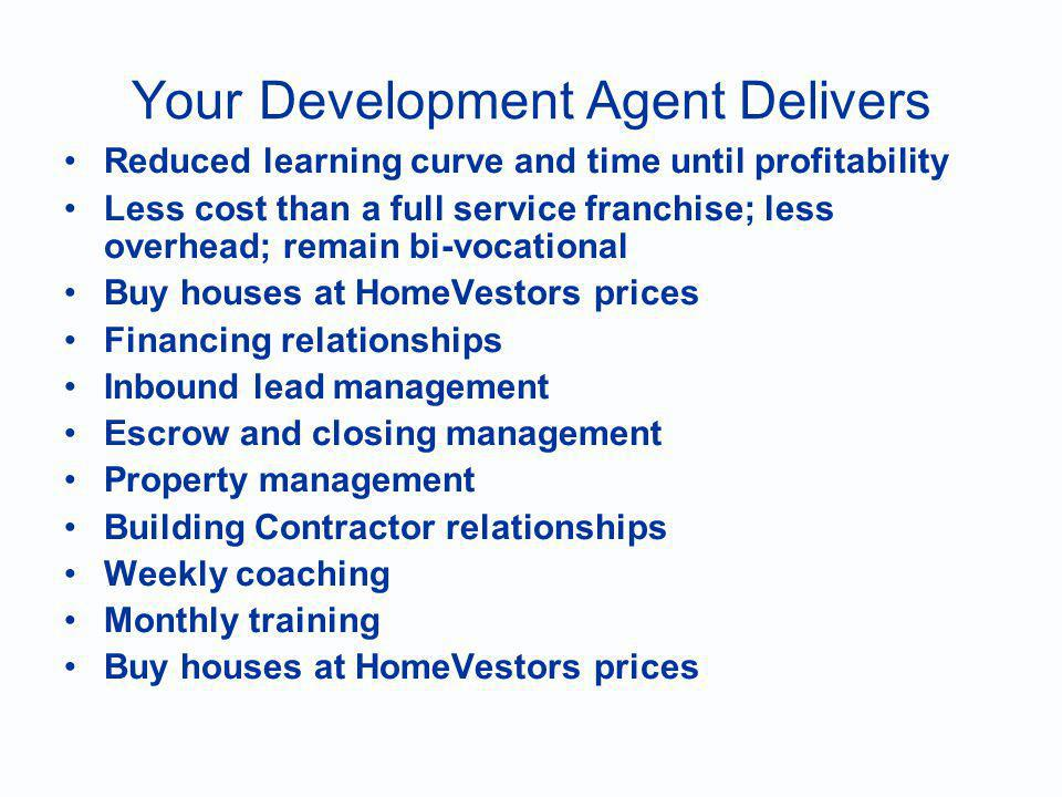 Your Development Agent Delivers Reduced learning curve and time until profitability Less cost than a full service franchise; less overhead; remain bi-