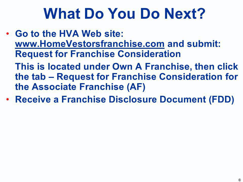What Do You Do Next? Go to the HVA Web site: www.HomeVestorsfranchise.com and submit: Request for Franchise Consideration This is located under Own A