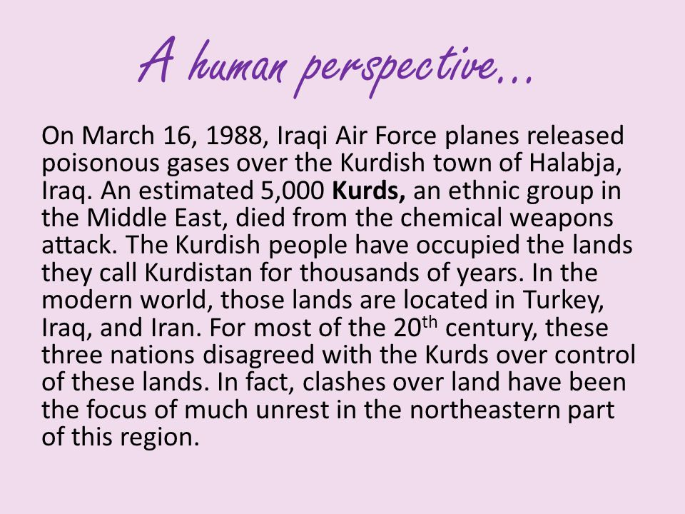 A human perspective… On March 16, 1988, Iraqi Air Force planes released poisonous gases over the Kurdish town of Halabja, Iraq. An estimated 5,000 Kur