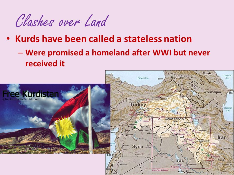 Clashes over Land Kurds have been called a stateless nation – Were promised a homeland after WWI but never received it